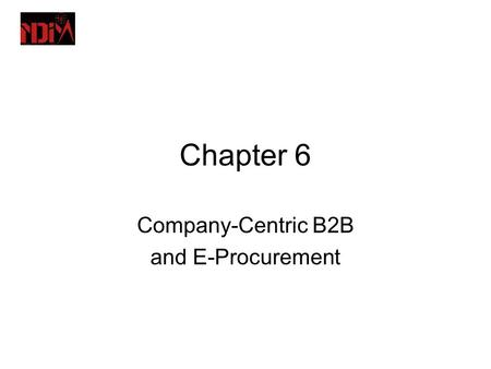 Chapter 6 Company-Centric B2B and E-Procurement. Learning Objectives 1.Describe the B2B field. 2.Describe the major types of B2B models. 3.Discuss the.