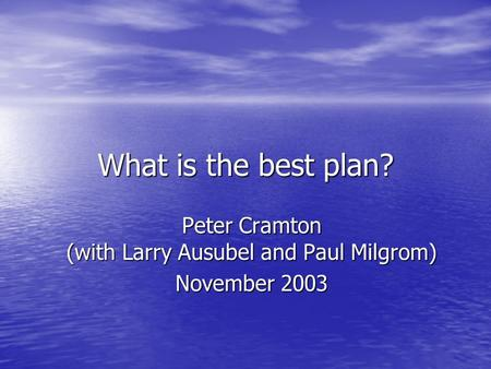 What is the best plan? Peter Cramton (with Larry Ausubel and Paul Milgrom) November 2003.