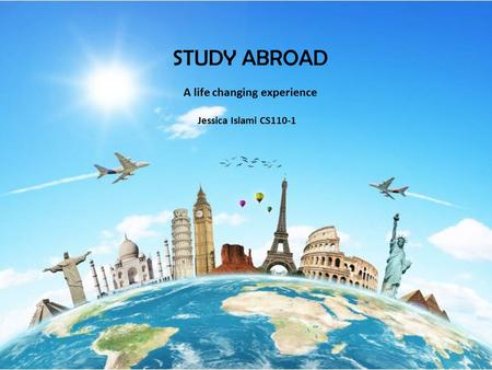 STUDY ABROAD Jessica Islami CS110-1 A life changing experience.
