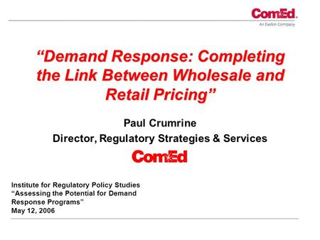 """Demand Response: Completing the Link Between Wholesale and Retail Pricing"" Paul Crumrine Director, Regulatory Strategies & Services Institute for Regulatory."