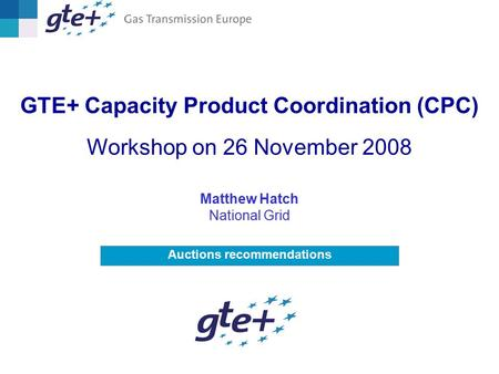 Auctions recommendations GTE+ Capacity Product Coordination (CPC) Workshop on 26 November 2008 Matthew Hatch National Grid.
