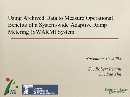 November 15, 2005 Dr. Robert Bertini Dr. Sue Ahn Using Archived Data to Measure Operational Benefits of a System-wide Adaptive Ramp Metering (SWARM) System.