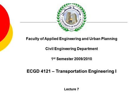ECGD 4121 – Transportation Engineering I Lecture 7 Faculty of Applied Engineering and Urban Planning Civil Engineering Department 1 st Semester 2009/2010.