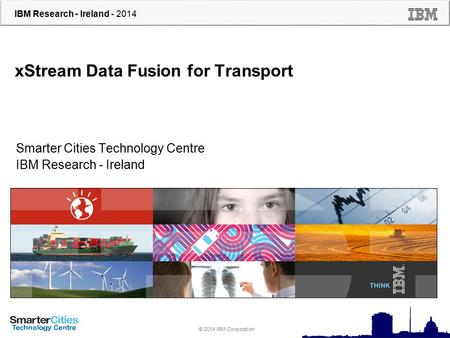 © 2010 IBM Corporation IBM Research - Ireland - 2014 © 2014 IBM Corporation xStream Data Fusion for Transport Smarter Cities Technology Centre IBM Research.