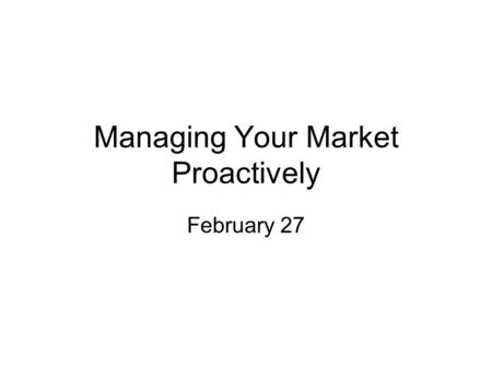 Managing Your Market Proactively February 27. Proactive Pricing Present Price as a result of Value Received Tailor price to specific customer value Support.