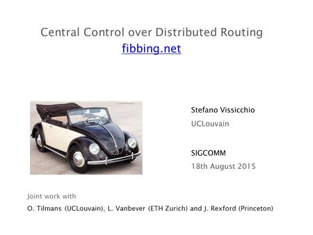 Central Control over Distributed Routing fibbing.net SIGCOMM Stefano Vissicchio 18th August 2015 UCLouvain Joint work with O. Tilmans (UCLouvain), L. Vanbever.