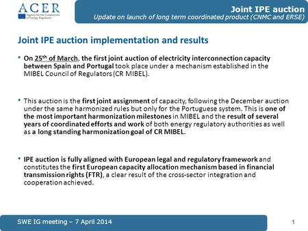 Joint IPE auction implementation and results 1 SWE IG meeting – 7 April 2014 Joint IPE auction Update on launch of long term coordinated product (CNMC.