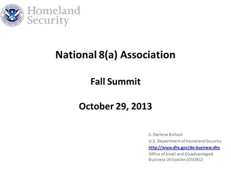 National 8(a) Association Fall Summit October 29, 2013 E. Darlene Bullock U.S. Department of Homeland Security  Office.