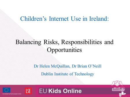 Children's Internet Use in Ireland: Balancing Risks, Responsibilities and Opportunities Dr Helen McQuillan, Dr Brian O'Neill Dublin Institute of Technology.