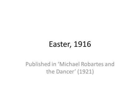 Easter, 1916 Published in 'Michael Robartes and the Dancer' (1921)