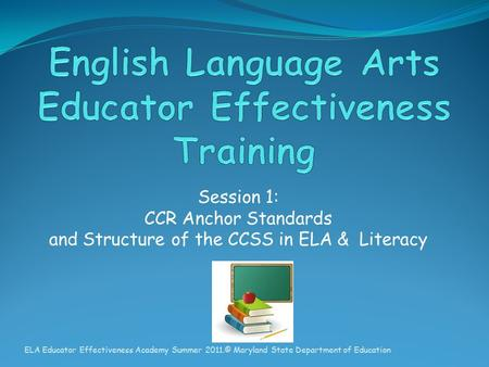 Session 1: CCR Anchor Standards and Structure of the CCSS in ELA & Literacy ELA Educator Effectiveness Academy Summer 2011.© Maryland State Department.