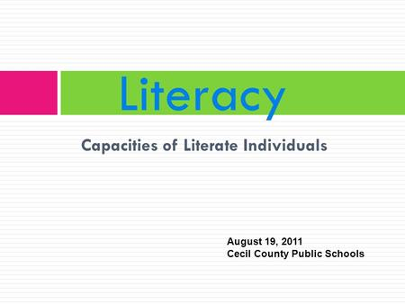Capacities of Literate Individuals Literacy August 19, 2011 Cecil County Public Schools.