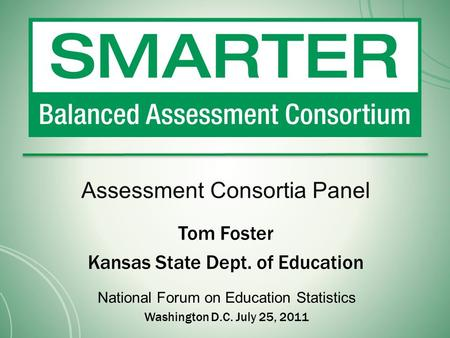 Assessment Consortia Panel Tom Foster Kansas State Dept. of Education National Forum on Education Statistics Washington D.C. July 25, 2011.
