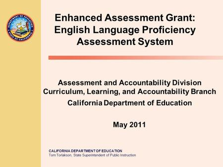 CALIFORNIA DEPARTMENT OF EDUCATION Tom Torlakson, State Superintendent of Public Instruction Enhanced Assessment Grant: English Language Proficiency Assessment.