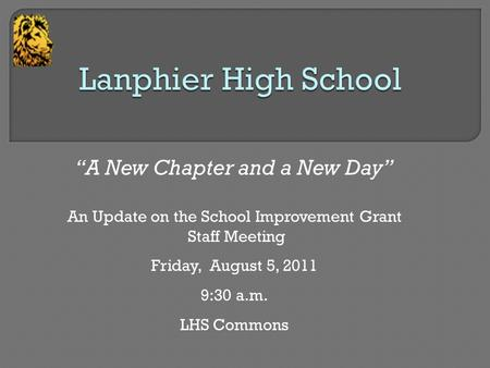 """A New Chapter and a New Day"" An Update on the School Improvement Grant Staff Meeting Friday, August 5, 2011 9:30 a.m. LHS Commons."