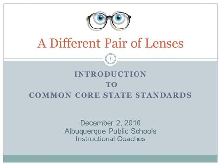 INTRODUCTION TO COMMON CORE STATE STANDARDS A Different Pair of Lenses 1 December 2, 2010 Albuquerque Public Schools Instructional Coaches.
