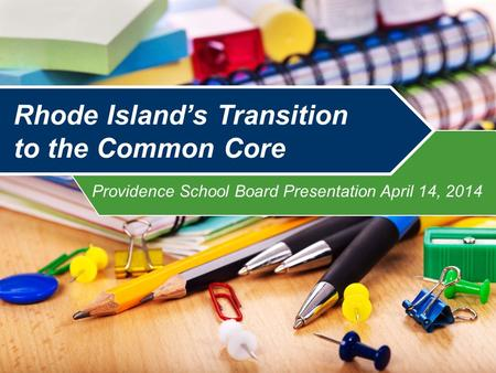 Providence School Board Presentation April 14, 2014 Rhode Island's Transition to the Common Core.
