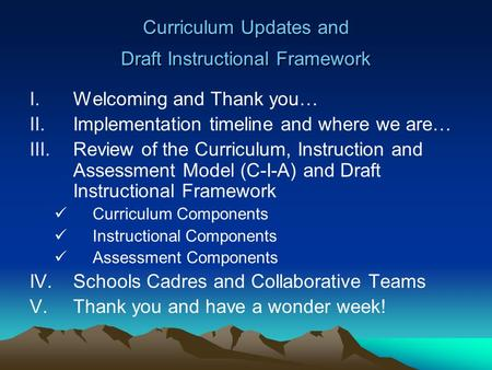 Curriculum Updates and Draft Instructional Framework I.Welcoming and Thank you… II.Implementation timeline and where we are… III.Review of the Curriculum,