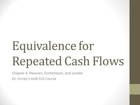 Equivalence for Repeated Cash Flows Chapter 4: Newnan, Eschenbach, and Lavelle Dr. Hurley's AGB 555 Course.