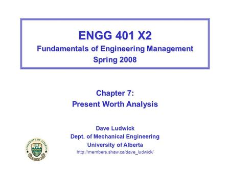ENGG 401 X2 Fundamentals of Engineering Management Spring 2008 Chapter 7: Present Worth Analysis Dave Ludwick Dept. of Mechanical Engineering University.