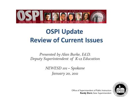 OSPI Update Review of Current Issues Presented by Alan Burke, Ed.D. Deputy Superintendent of K-12 Education NEWESD 101 – Spokane January 20, 2011 Office.