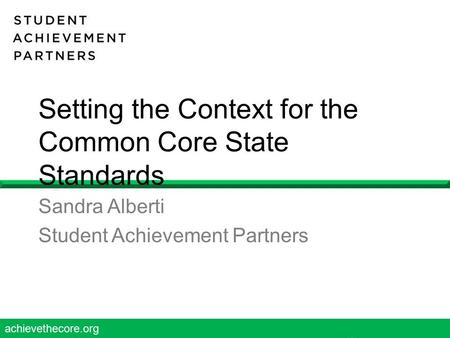 Achievethecore.org 1 Setting the Context for the Common Core State Standards Sandra Alberti Student Achievement Partners.