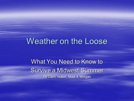 Weather on the Loose What You Need to Know to Survive a Midwest Summer By Zach, Isabel, Madi & Morgan.