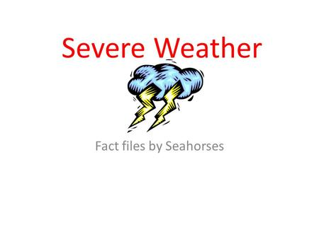 Severe Weather Fact files by Seahorses. tornadoes By ajay.