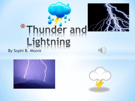 By Sophi B. Moore * A giant spark of electricity is lightning * Thunder makes a loud booming noise after lightning strikes. * They are both a part of.