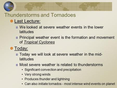 Thunderstorms and Tornadoes Last Lecture: We looked at severe weather events in the lower latitudes Principal weather event is the formation and movement.