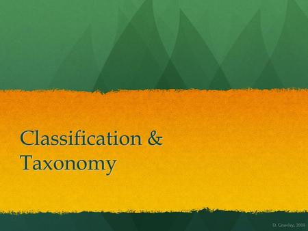 Classification & Taxonomy D. Crowley, 2008. Classification & Taxonomy To know what classification is, and to know the main taxonomic groups To know what.