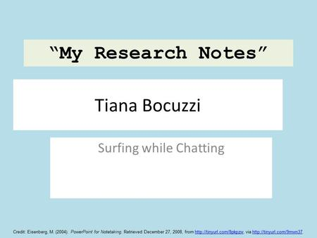 "Tiana Bocuzzi Surfing while Chatting ""My Research Notes"" Credit: Eisenberg, M. (2004). PowerPoint for Notetaking. Retrieved December 27, 2008, from"