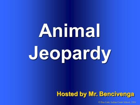 Animal Hosted by Mr. Bencivenga © Don Link, Indian Creek School, 2004 Jeopardy.