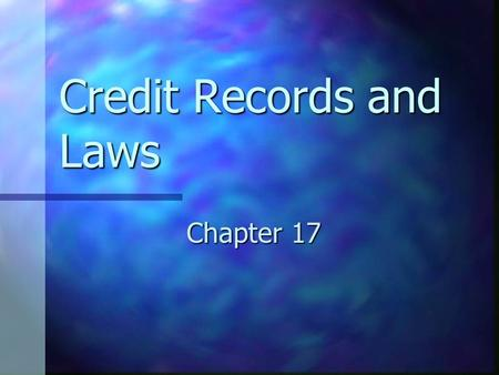 Credit Records and Laws Chapter 17. Goals for Chapter 17.1 Discuss the importance of credit records and summarize how and why records are compiled. Discuss.