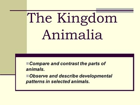 The Kingdom Animalia Compare and contrast the parts of animals.