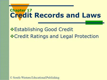 © South-Western Educational Publishing Chapter 17 Credit Records and Laws  Establishing Good Credit  Credit Ratings and Legal Protection.