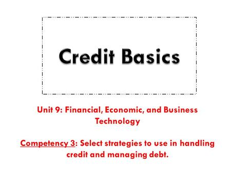Unit 9: Financial, Economic, and Business Technology Competency 3: Select strategies to use in handling credit and managing debt.