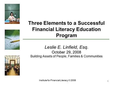 Institute for Financial Literacy © 2008 1 Three Elements to a Successful Financial Literacy Education Program Leslie E. Linfield, Esq. October 29, 2008.