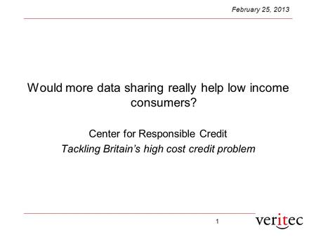 1 February 25, 2013 Would more data sharing really help low income consumers? Center for Responsible Credit Tackling Britain's high cost credit problem.