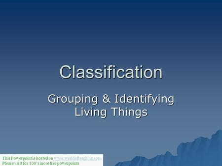 Classification Grouping & Identifying Living Things This Powerpoint is hosted on www.worldofteaching.comwww.worldofteaching.com Please visit for 100's.