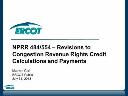 1 NPRR 484/554 – Revisions to Congestion Revenue Rights Credit Calculations and Payments Market Call ERCOT Public July 31, 2013.