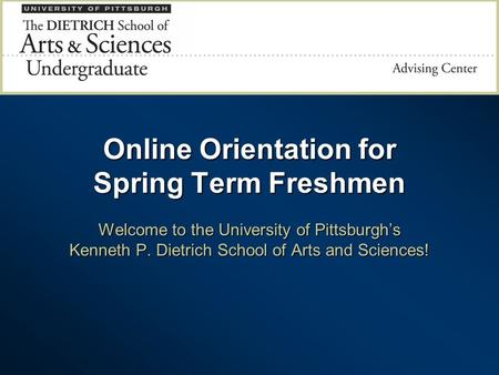 Online Orientation for Spring Term Freshmen Welcome to the University of Pittsburgh's Kenneth P. Dietrich School of Arts and Sciences!