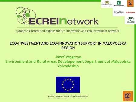 1 Project supported by the European Commission ECO-INVESTMENT AND ECO-INNOVATION SUPPORT IN MALOPOLSKA REGION Józef Węgrzyn Environment and Rural Areas.