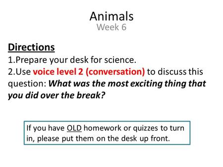 Animals Week 6 Directions 1.Prepare your desk for science. 2.Use voice level 2 (conversation) to discuss this question: What was the most exciting thing.