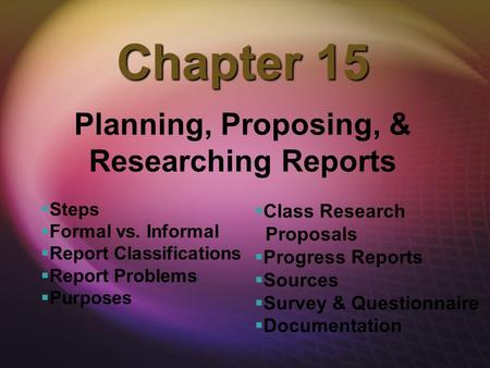 Chapter 15 Planning, Proposing, & Researching Reports   Steps   Formal vs. Informal   Report Classifications   Report Problems   Purposes  