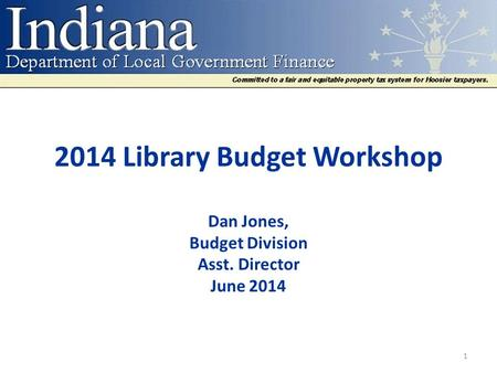 2014 Library Budget Workshop Dan Jones, Budget Division Asst. Director June 2014 1.
