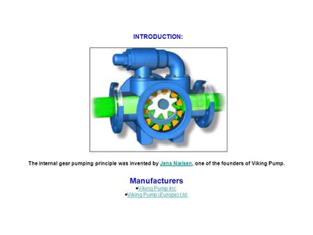 INTRODUCTION: The internal gear pumping principle was invented by Jens Nielsen, one of the founders of Viking Pump.Jens Nielsen Manufacturers  Viking.