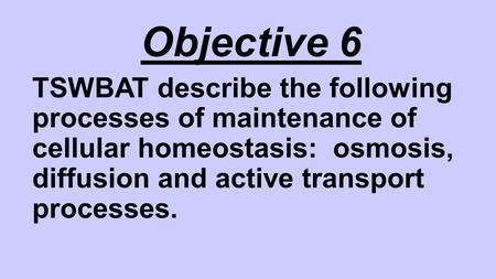 Objective 6 TSWBAT describe the following processes of maintenance of cellular homeostasis: osmosis, diffusion and active transport processes.