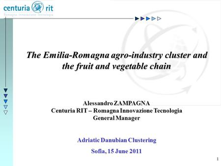 1 The Emilia-Romagna agro-industry cluster and the fruit and vegetable chain Alessandro ZAMPAGNA Centuria RIT – Romagna Innovazione Tecnologia General.