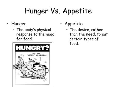 Hunger Vs. Appetite Hunger –The body's physical response to the need for food. Appetite –The desire, rather than the need, to eat certain types of food.